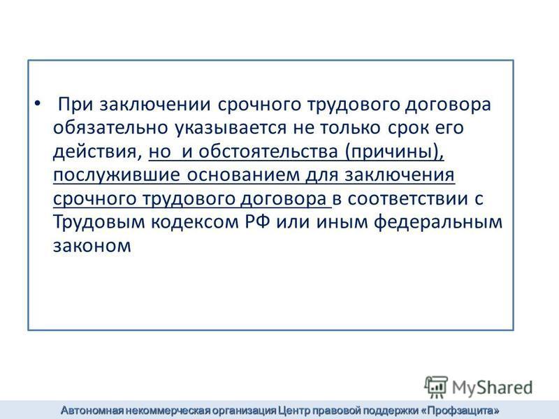 При заключении срочного трудового договора обязательно указывается не только срок его действия, но и обстоятельства (причины), послужившие основанием для заключения срочного трудового договора в соответствии с Трудовым кодексом РФ или иным федеральны