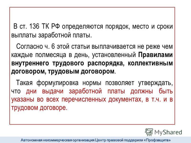В ст. 136 ТК РФ определяются порядок, место и сроки выплаты заработной платы. Согласно ч. 6 этой статьи выплачивается не реже чем каждые полмесяца в день, установленный Правилами внутреннего трудового распорядка, коллективным договором, трудовым дого