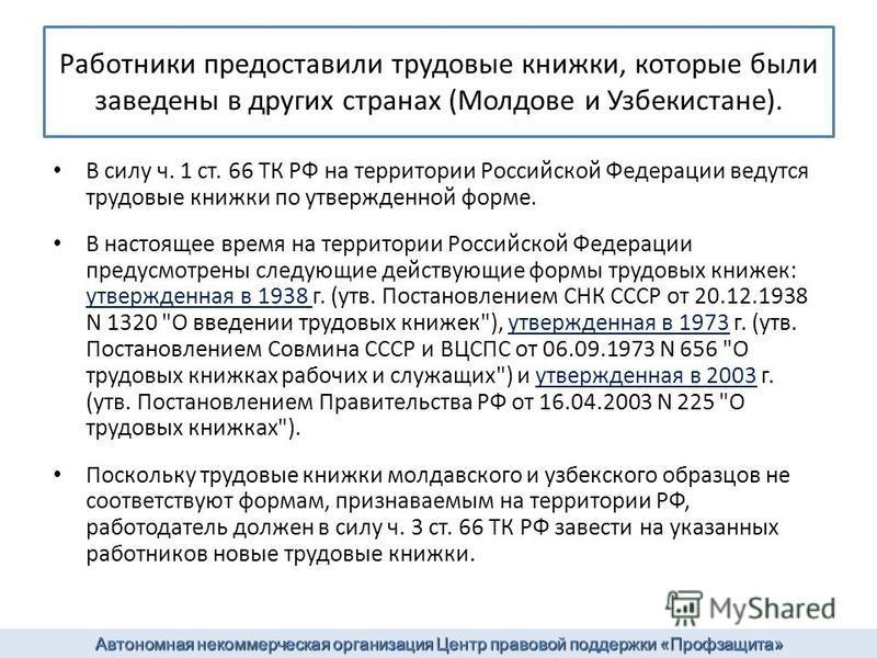 Работники предоставили трудовые книжки, которые были заведены в других странах (Молдове и Узбекистане). В силу ч. 1 ст. 66 ТК РФ на территории Российской Федерации ведутся трудовые книжки по утвержденной форме. В настоящее время на территории Российс