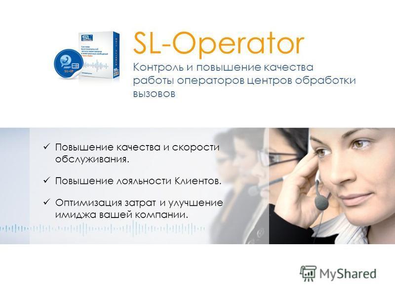 SL-Operator Контроль и повышение качества работы операторов центров обработки вызовов Повышение качества и скорости обслуживания. Повышение лояльности Клиентов. Оптимизация затрат и улучшение имиджа вашей компании.