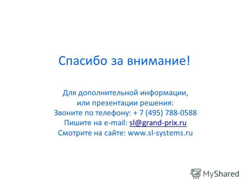 Для дополнительной информации, или презентации решения: Звоните по телефону: + 7 (495) 788-0588 Пишите на e-mail: sl@grand-prix.rusl@grand-prix.ru Смотрите на сайте: www.sl-systems.ru Спасибо за внимание!