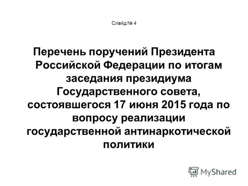 Слайд 4 Перечень поручений Президента Российской Федерации по итогам заседания президиума Государственного совета, состоявшегося 17 июня 2015 года по вопросу реализации государственной антинаркотической политики