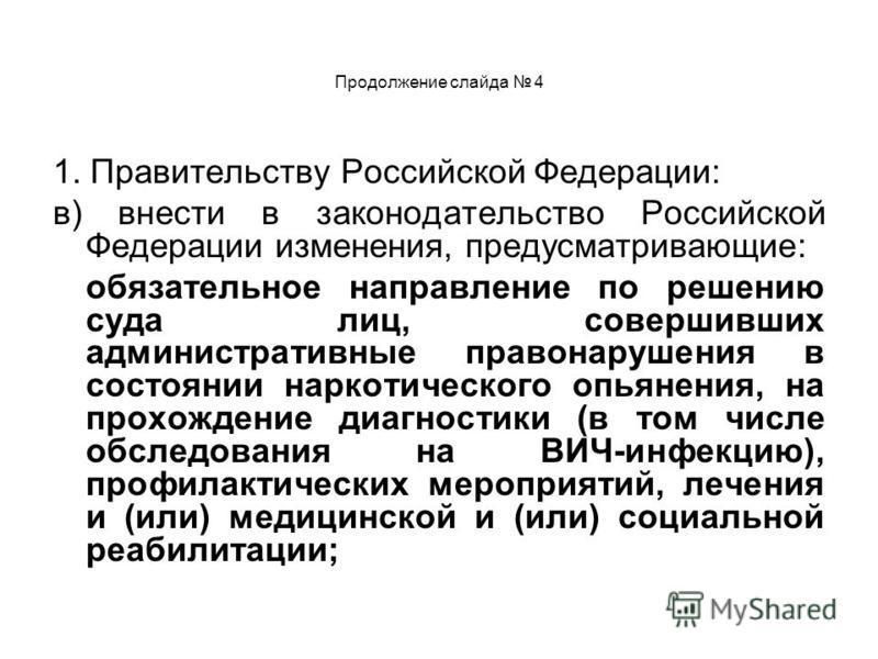 Продолжение слайда 4 1. Правительству Российской Федерации: в) внести в законодательство Российской Федерации изменения, предусматривающие: обязательное направление по решению суда лиц, совершивших административные правонарушения в состоянии наркотич