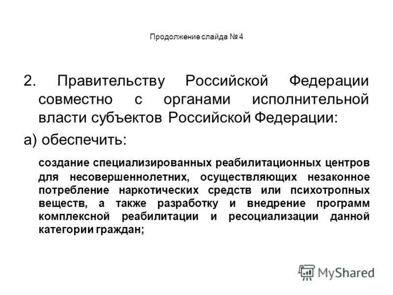 Продолжение слайда 4 2. Правительству Российской Федерации совместно с органами исполнительной власти субъектов Российской Федерации: а) обеспечить: создание специализированных реабилитационных центров для несовершеннолетних, осуществляющих незаконно