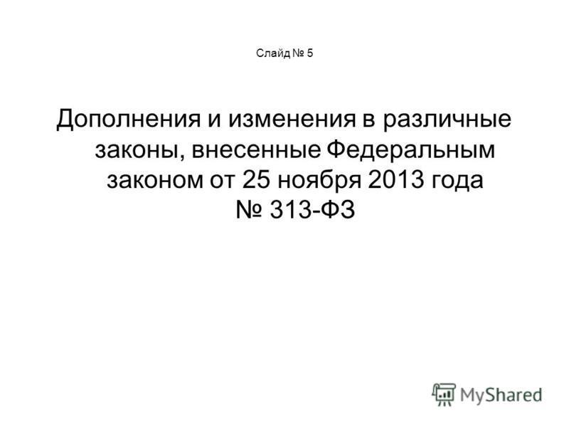 Слайд 5 Дополнения и изменения в различные законы, внесенные Федеральным законом от 25 ноября 2013 года 313-ФЗ