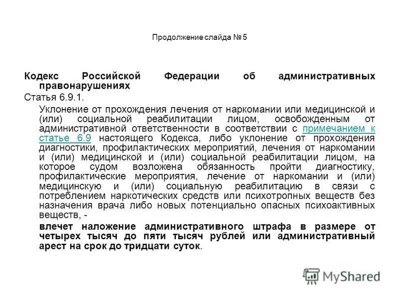 Продолжение слайда 5 Кодекс Российской Федерации об административных правонарушениях Статья 6.9.1. Уклонение от прохождения лечения от наркомании или медицинской и (или) социальной реабилитации лицом, освобожденным от административной ответственности
