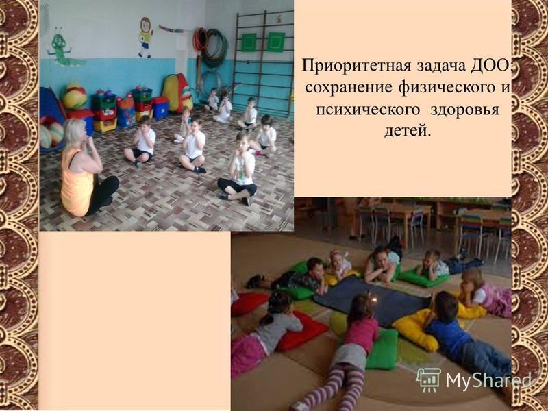 Приоритетная задача ДОО: сохранение физического и психического здоровья детей.