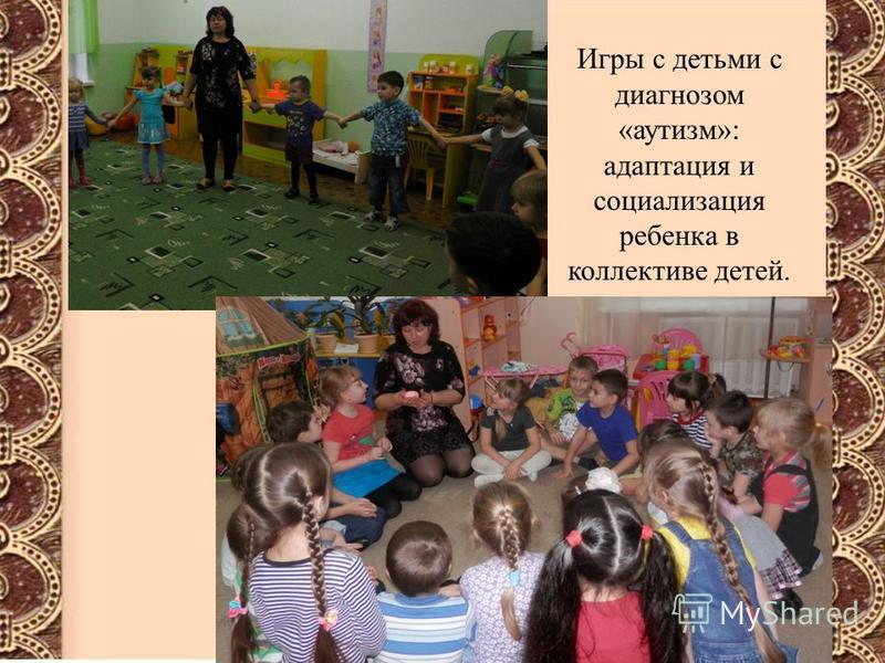 Игры с детьми с диагнозом «аутизм»: адаптация и социализация ребенка в коллективе детей.