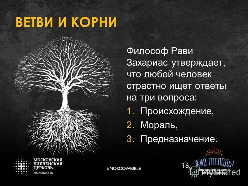 ВЕТВИ И КОРНИ Философ Рави Захариас утверждает, что любой человек страстно ищет ответы на три вопроса: 1.Происхождение, 2.Мораль, 3.Предназначение. 16