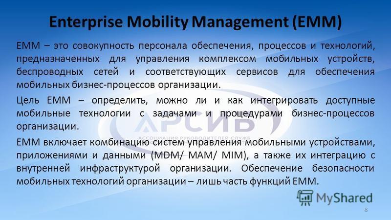 Enterprise Mobility Management (EMM) ЕММ – это совокупность персонала обеспечения, процессов и технологий, предназначенных для управления комплексом мобильных устройств, беспроводных сетей и соответствующих сервисов для обеспечения мобильных бизнес-п