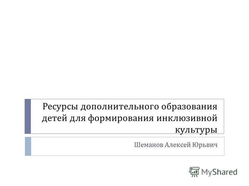 Ресурсы дополнительного образования детей для формирования инклюзивной культуры Шеманов Алексей Юрьвич