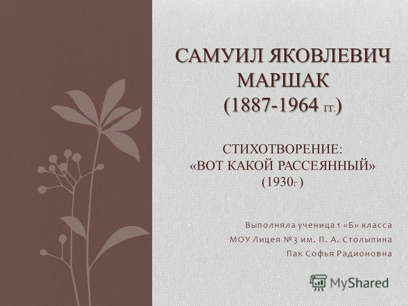 Выполняла ученица 1 «Б» класса МОУ Лицея 3 им. П. А. Столыпина Пак Софья Радионовна САМУИЛ ЯКОВЛЕВИЧ МАРШАК (1887-1964 ГГ. ) САМУИЛ ЯКОВЛЕВИЧ МАРШАК (1887-1964 ГГ. ) СТИХОТВОРЕНИЕ: «ВОТ КАКОЙ РАССЕЯННЫЙ» (1930 Г. )