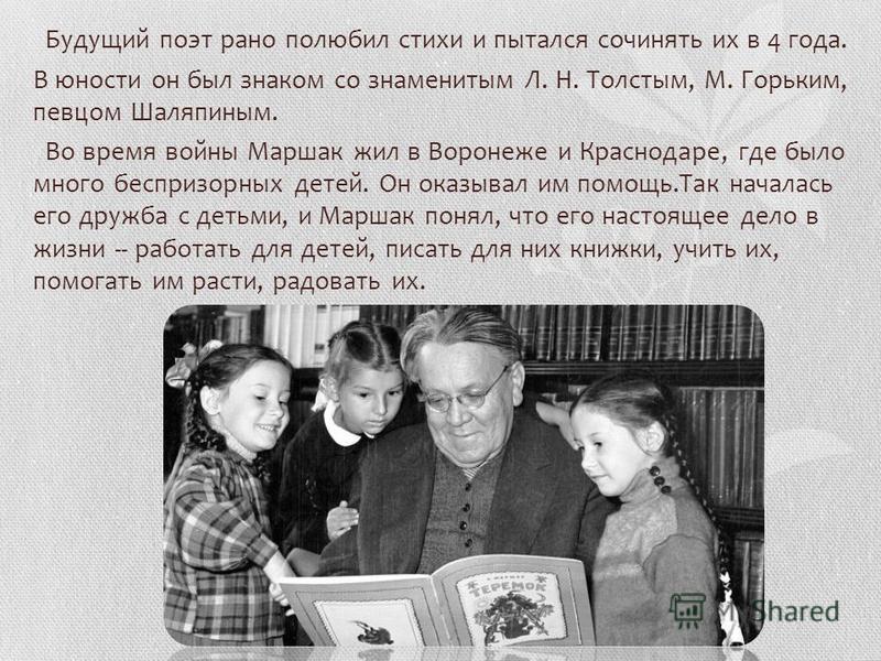 Будущий поэт рано полюбил стихи и пытался сочинять их в 4 года. В юности он был знаком со знаменитым Л. Н. Толстым, М. Горьким, певцом Шаляпиным. Во время войны Маршак жил в Воронеже и Краснодаре, где было много беспризорных детей. Он оказывал им пом
