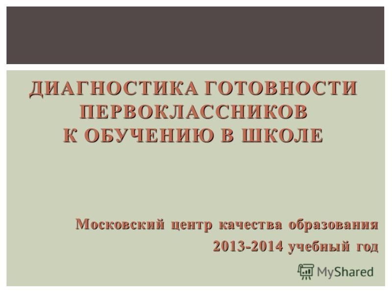 Московский центр качества образования 2013-2014 учебный год ДИАГНОСТИКА ГОТОВНОСТИ ПЕРВОКЛАССНИКОВ К ОБУЧЕНИЮ В ШКОЛЕ