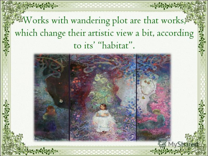 Works with wandering plot are that works, which change their artistic view a bit, according to its habitat.