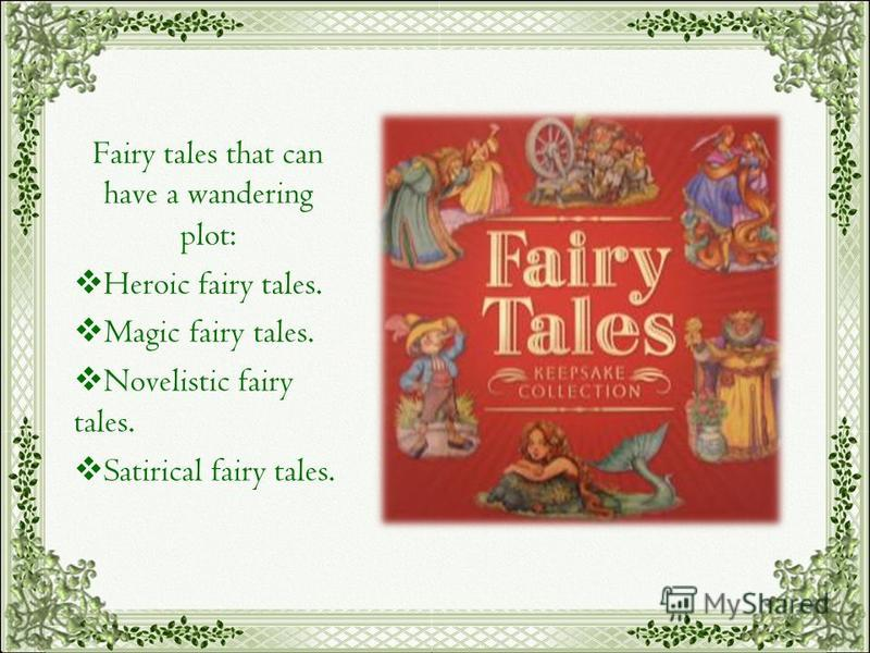 Fairy tales that can have a wandering plot: Heroic fairy tales. Magic fairy tales. Novelistic fairy tales. Satirical fairy tales.