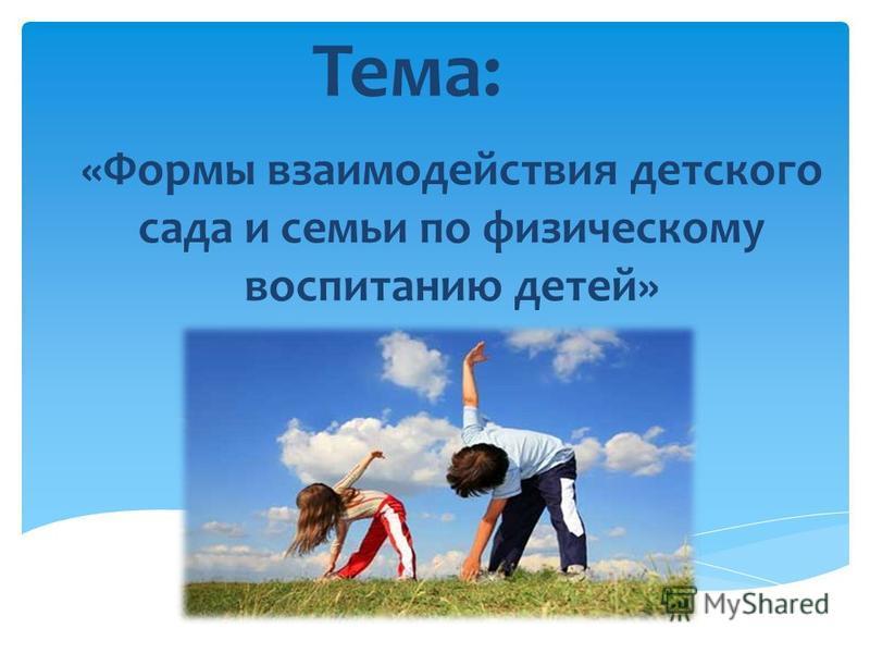 Тема: «Формы взаимодействия детского сада и семьи по физическому воспитанию детей»