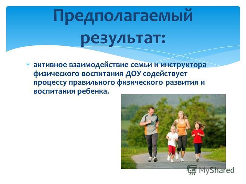 активное взаимодействие семьи и инструктора физического воспитания ДОУ содействует процессу правильного физического развития и воспитания ребенка. Предполагаемый результат: