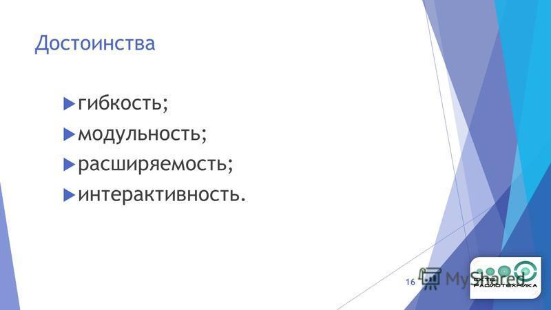 Достоинства гибкость; модульность; расширяемость; интерактивность. 16