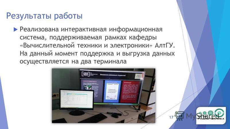 Результаты работы Реализована интерактивная информационная система, поддерживаемая рамках кафедры «Вычислительной техники и электроники» АлтГУ. На данный момент поддержка и выгрузка данных осуществляется на два терминала 17