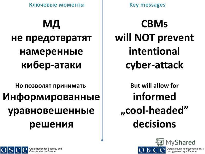 Ключевые моментыKey messages МД не предотвратят намеренные кибер-атаки CBMs will NOT prevent intentional cyber-attack Но позволят принимать Информированные уравновешенные решения But will allow for informed cool-headed decisions