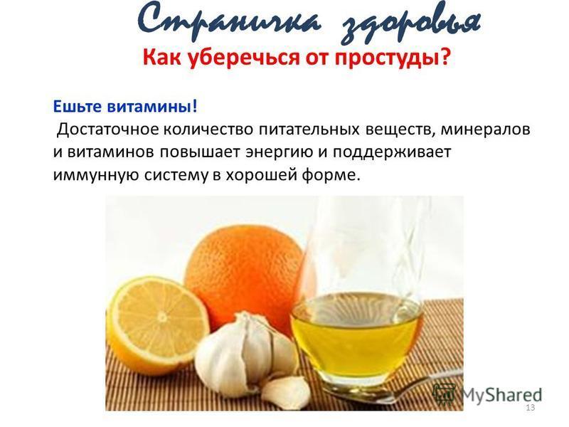 13 Как уберечься от простуды? Ешьте витамины! Достаточное количество питательных веществ, минералов и витаминов повышает энергию и поддерживает иммунную систему в хорошей форме.
