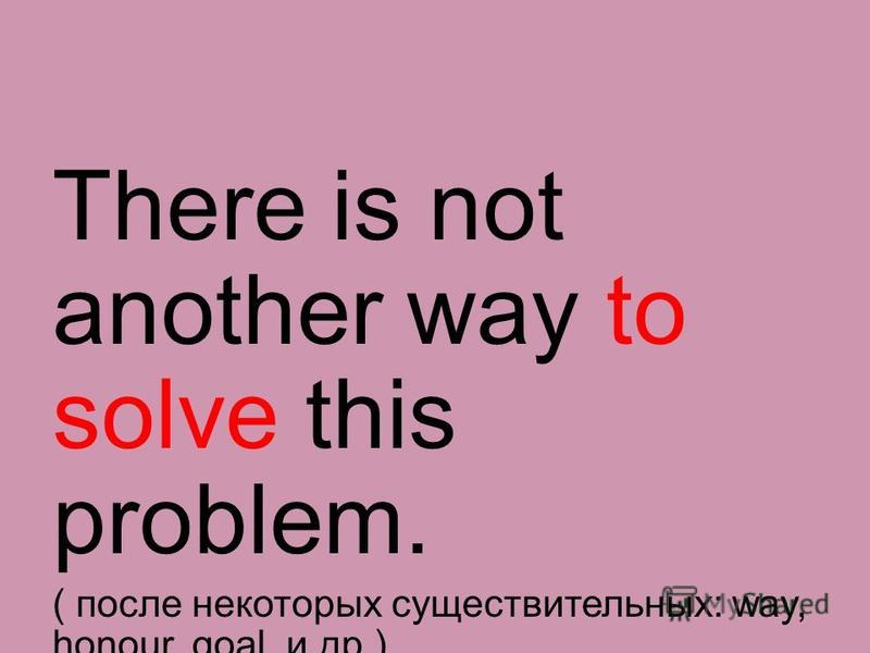 There is not another way to solve this problem. ( после некоторых существительных: way, honour, goal и др.)
