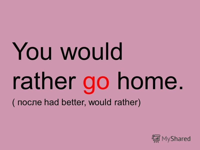 You would rather go home. ( после had better, would rather)