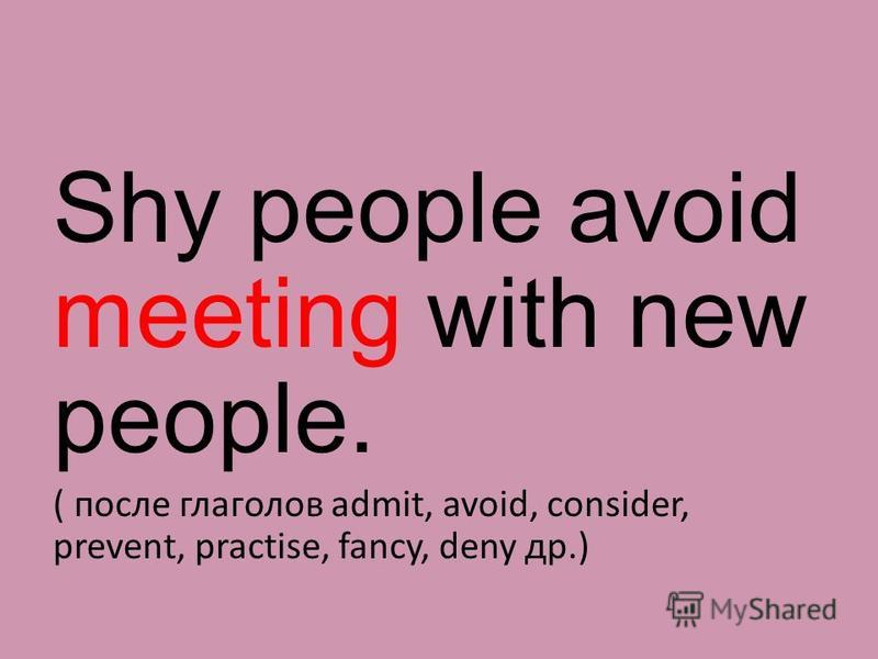 Shy people avoid meeting with new people. ( после глаголов admit, avoid, consider, prevent, practise, fancy, deny др.)