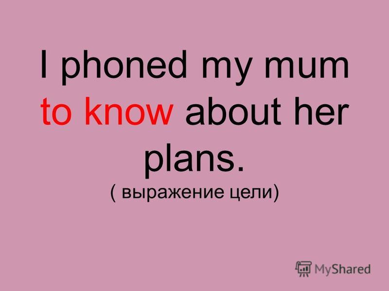 I phoned my mum to know about her plans. ( выражение цели)