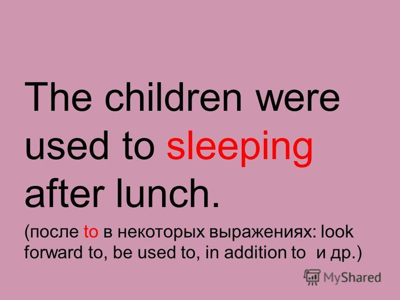 The children were used to sleeping after lunch. (после to в некоторых выражениях: look forward to, be used to, in addition to и др.)