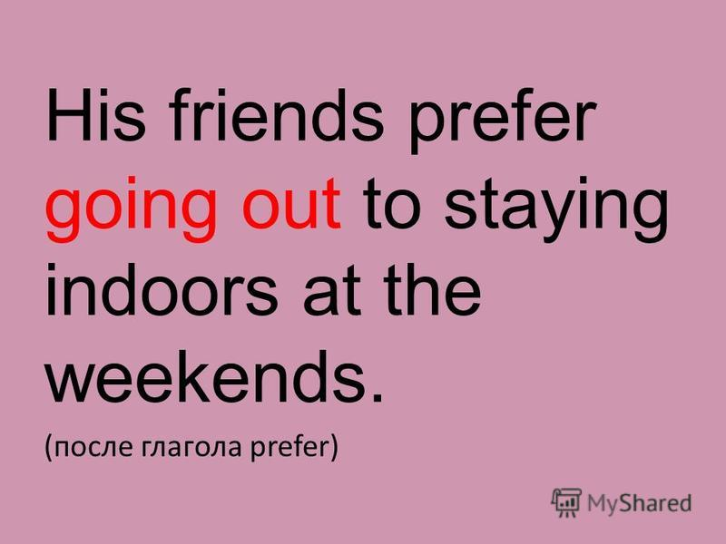 His friends prefer going out to staying indoors at the weekends. (поcле глагола prefer)