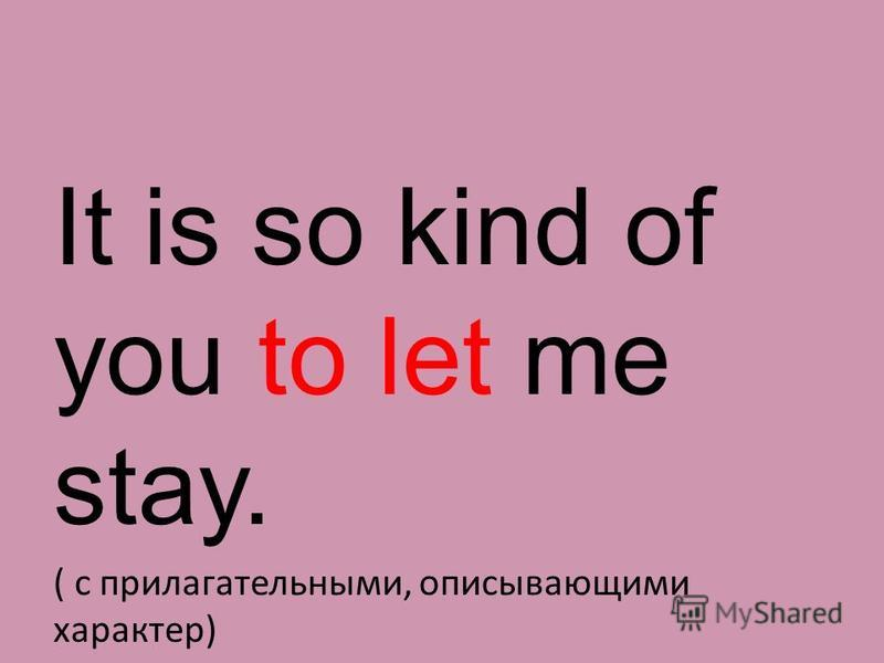 It is so kind of you to let me stay. ( с прилагательными, описывающими характер)