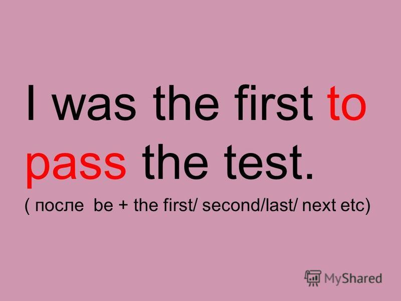 I was the first to pass the test. ( после be + the first/ second/last/ next etc)