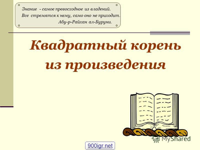 Квадратный корень из произведения Знание - самое превосходное из владений. Все стремятся к нему, само оно не приходит. Абу-р-Райхан ал-Буруни. 900igr.net