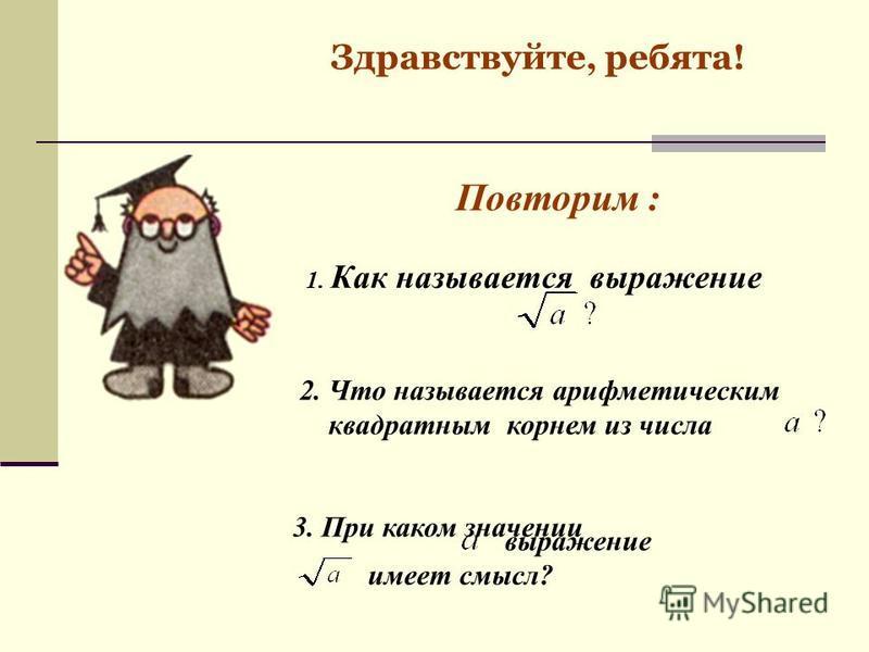 Здравствуйте, ребята! Повторим : 2. Что называется арифметическим квадратным корнем из числа 3. При каком значении выражение имеет смысл? 1. Как называется выражение