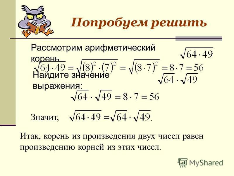 Рассмотрим арифметический корень Найдите значение выражения: Значит, Итак, корень из произведения двух чисел равен произведению корней из этих чисел. Попробуем решить