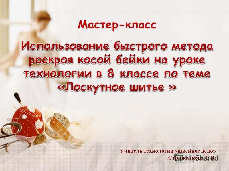Мастер-класс Учитель технологии «швейное дело» Стриженкова С.В.