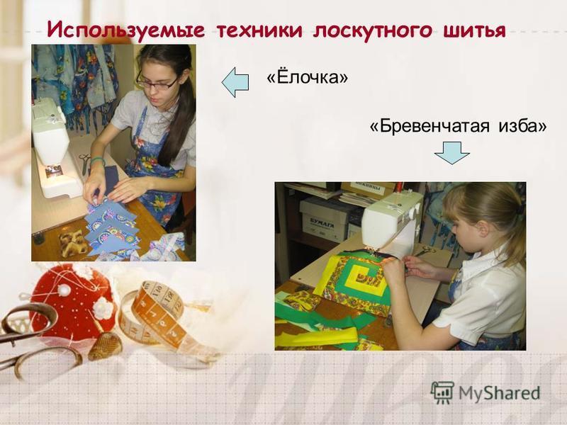 Используемые техники лоскутного шитья «Ёлочка» «Бревенчатая изба»