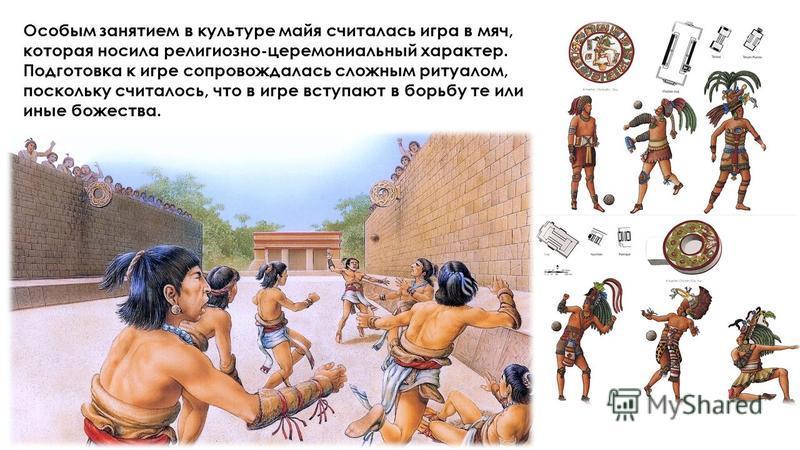 Особым занятием в культуре майя считалась игра в мяч, которая носила религиозно-церемониальный характер. Подготовка к игре сопровождалась сложным ритуалом, поскольку считалось, что в игре вступают в борьбу те или иные божества.