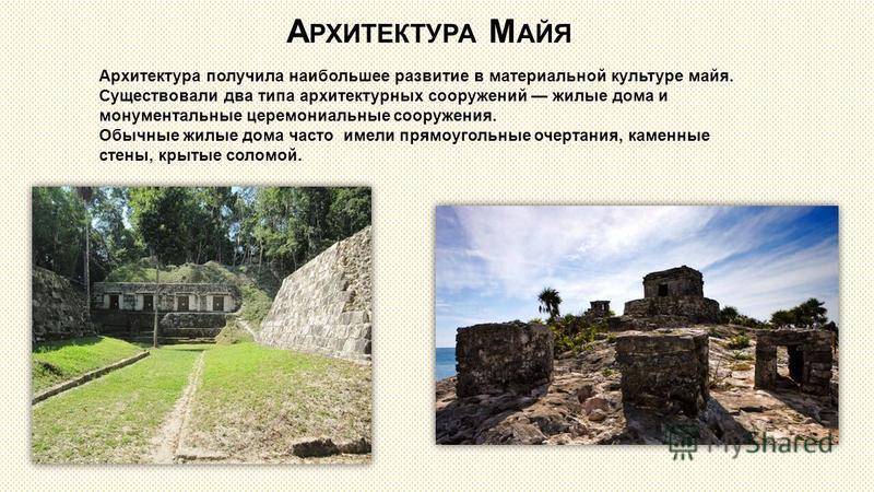 А РХИТЕКТУРА М АЙЯ Архитектура получила наибольшее развитие в материальной культуре майя. Существовали два типа архитектурных сооружений жилые дома и монументальные церемониальные сооружения. Обычные жилые дома часто имели прямоугольные очертания, ка