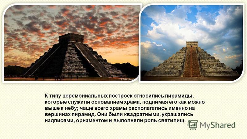 К типу церемониальных построек относились пирамиды, которые служили основанием храма, поднимая его как можно выше к небу; чаще всего храмы располагались именно на вершинах пирамид. Они были квадратными, украшались надписями, орнаментом и выполняли ро