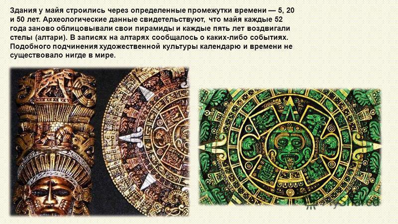 Здания у майя строились через определенные промежутки времени 5, 20 и 50 лет. Археологические данные свидетельствуют, что майя каждые 52 года заново облицовывали свои пирамиды и каждые пять лет воздвигали стелы (алтари). В записях на алтарях сообщало