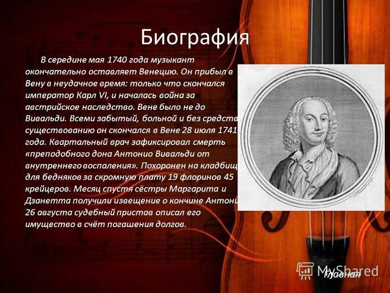 Биография В середине мая 1740 года музыкант окончательно оставляет Венецию. Он прибыл в Вену в неудачное время: только что скончался император Карл VI, и началась война за австрийское наследство. Вене было не до Вивальди. Всеми забытый, больной и без
