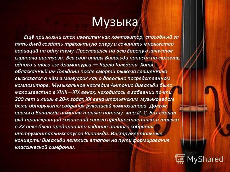Музыка Ещё при жизни стал известен как композитор, способный за пять дней создать трёхактную оперу и сочинить множество вариаций на одну тему. Прославился на всю Европу в качестве скрипача-виртуоза. Все свои оперы Вивальди написал на сюжеты одного и