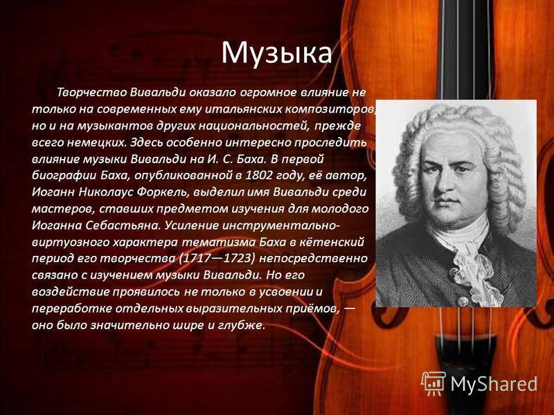 Музыка Творчество Вивальди оказало огромное влияние не только на современных ему итальянских композиторов, но и на музыкантов других национальностей, прежде всего немецких. Здесь особенно интересно проследить влияние музыки Вивальди на И. С. Баха. В