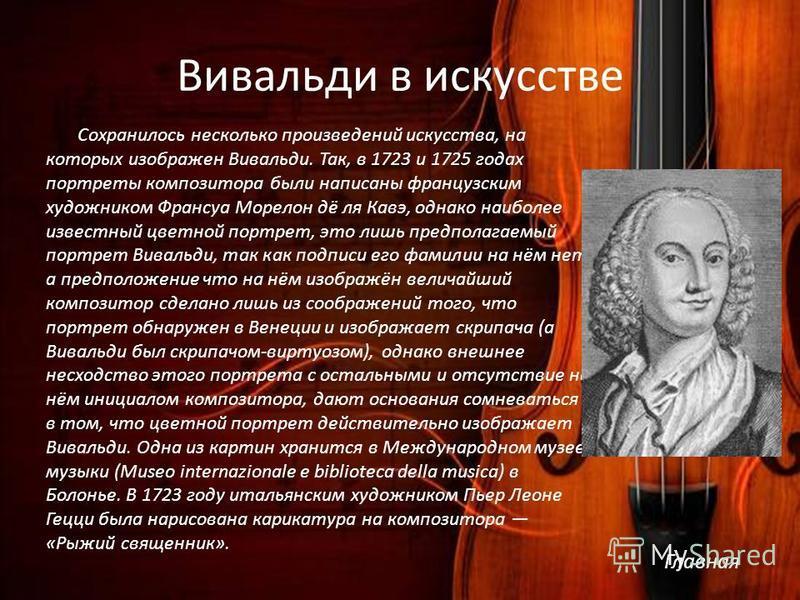 Вивальди в искусстве Сохранилось несколько произведений искусства, на которых изображен Вивальди. Так, в 1723 и 1725 годах портреты композитора были написаны французским художником Франсуа Морелон дё ля Кавэ, однако наиболее известный цветной портрет