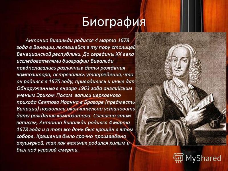 Биография Антонио Вивальди родился 4 марта 1678 года в Венеции, являвшейся в ту пору столицей Венецианской республики. До середины XX века исследователями биографии Вивальди предполагались различные даты рождения композитора, встречались утверждения,