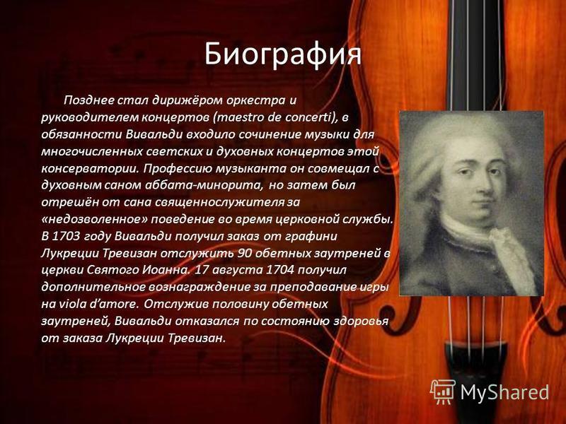 Биография Позднее стал дирижёром оркестра и руководителем концертов (maestro de concerti), в обязанности Вивальди входило сочинение музыки для многочисленных светских и духовных концертов этой консерватории. Профессию музыканта он совмещал с духовным
