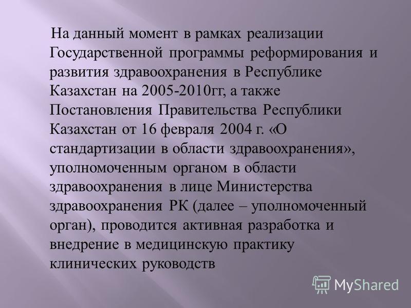 На данный момент в рамках реализации Государственной программы реформирования и развития здравоохранения в Республике Казахстан на 2005-2010 гг, а также Постановления Правительства Республики Казахстан от 16 февраля 2004 г. « О стандартизации в облас